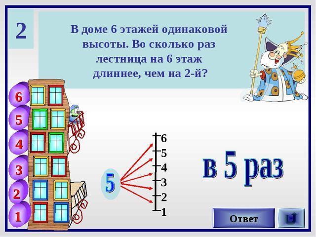 2 В доме 6 этажей одинаковой высоты. Во сколько раз лестница на 6 этаж длинне...