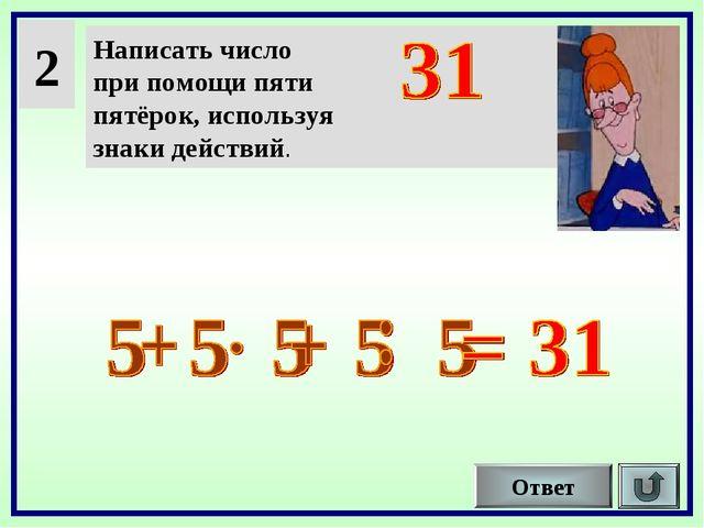 2 Написать число при помощи пяти пятёрок, используя знаки действий. Ответ