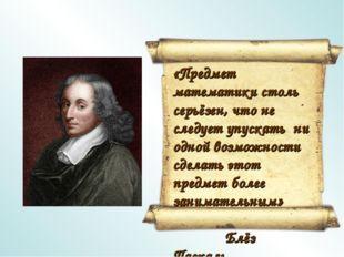 «Предмет математики столь серьёзен, что не следует упускать ни одной возможно