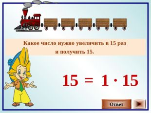 Какое число нужно увеличить в 15 раз и получить 15. Ответ 15 1 · 15 =