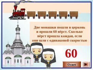 Две монашки пошли в церковь и прошли 60 вёрст. Сколько вёрст прошла каждая, е