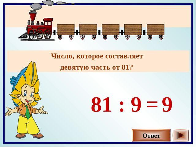 Число, которое составляет девятую часть от 81? Ответ 81 : 9 9 =