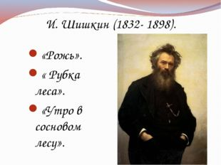 И. Шишкин (1832- 1898). «Рожь». « Рубка леса». «Утро в сосновом лесу».