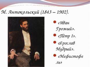 М. Антокольский (1843 – 1902). «Иван Грозный». «Пётр I». «Ярослав Мудрый». «М