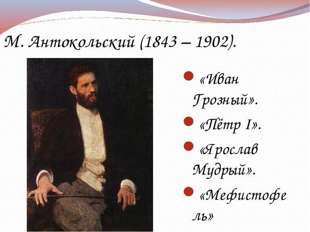М. Антокольский (1843 – 1902). «Иван Грозный». «Пётр I». «Ярослав Мудрый». «М...