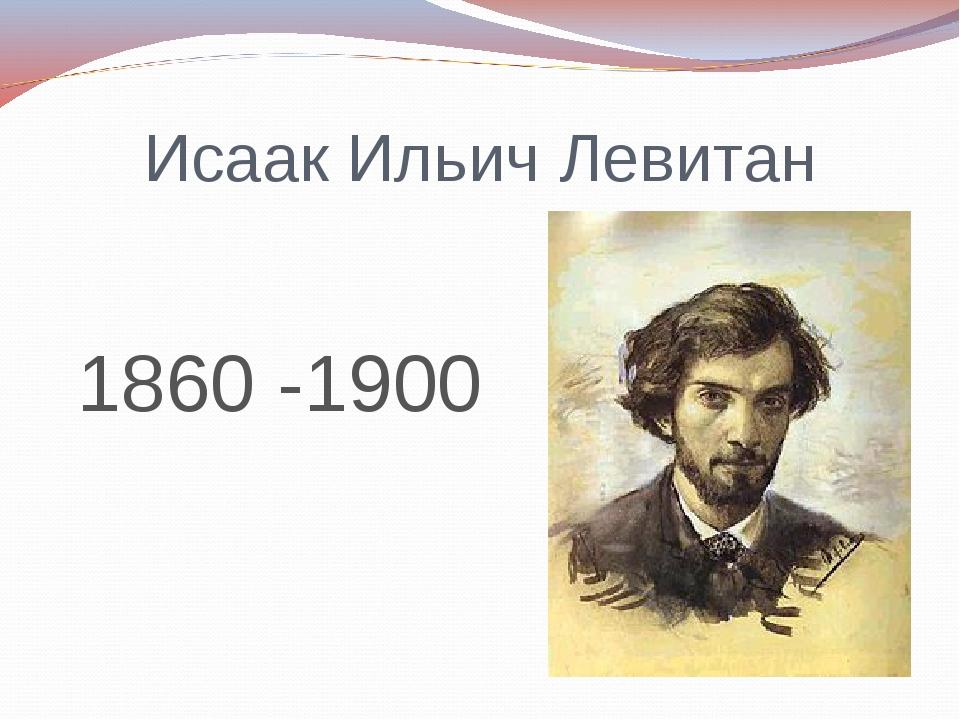 Исаак Ильич Левитан 1860 -1900