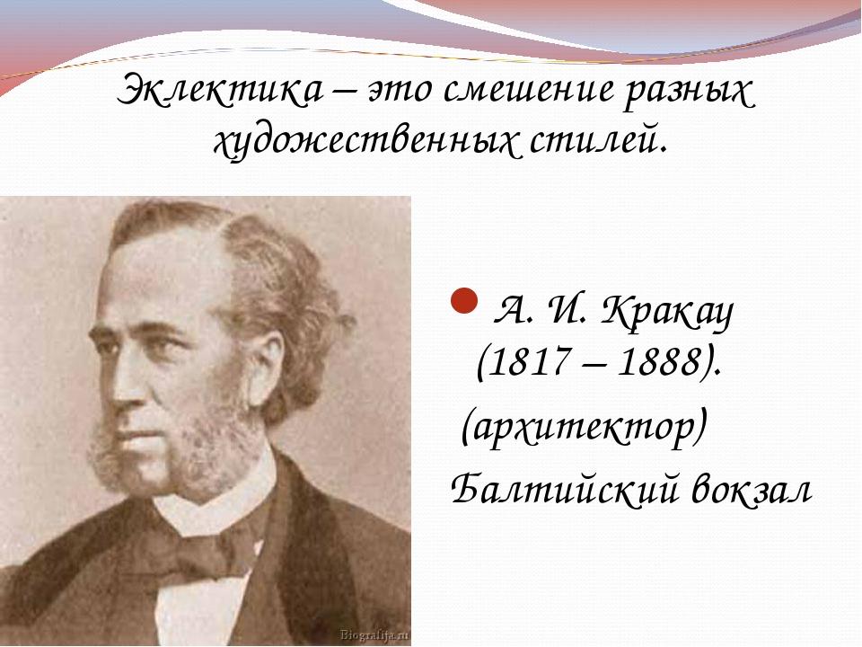 Эклектика – это смешение разных художественных стилей. А. И. Кракау (1817 – 1...