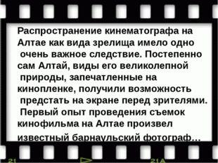 Распространение кинематографа на Алтае как вида зрелища имело одно очень важн