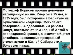 Фотограф Борисов прожил довольно насыщенную жизнь. Умер он в 75 лет, в 1935 г