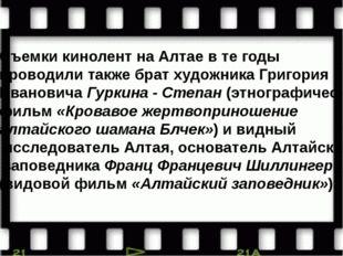 Съемки кинолент на Алтае в те годы проводили также брат художника Григория Ив