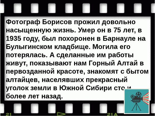 Фотограф Борисов прожил довольно насыщенную жизнь. Умер он в 75 лет, в 1935 г...