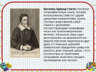 Валлиец Эдмунд Гюнтер построил логарифмическую шкалу, которая использовалась