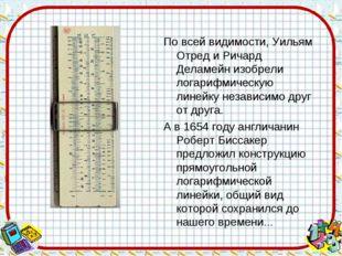 По всей видимости, Уильям Отред и Ричард Деламейн изобрели логарифмическую ли