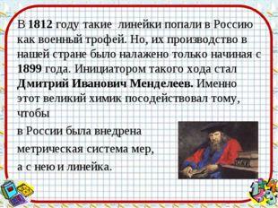 В 1812 году такие линейки попали в Россию как военный трофей. Но, их производ