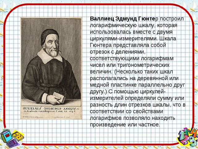 Валлиец Эдмунд Гюнтер построил логарифмическую шкалу, которая использовалась...