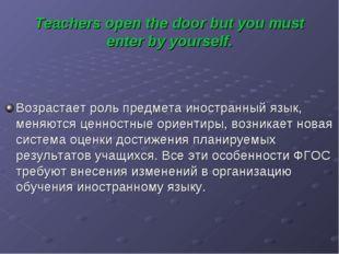 Teachers open the door but you must enter by yourself. Возрастает роль предме
