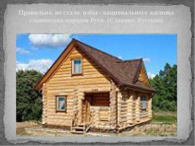 Правильно, не стало избы - национального жилища славянских народов Руси. (Сла...