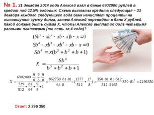 № 1. 31 декабря 2014 года Алексей взял в банке 6902000 рублей в кредит под 12