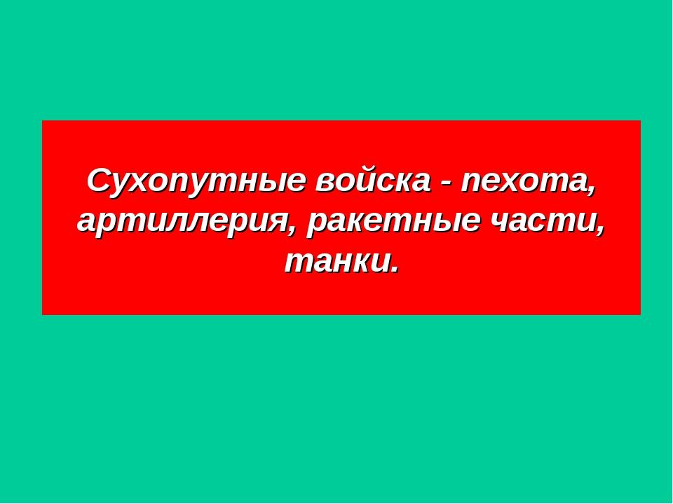 Сухопутные войска - пехота, артиллерия, ракетные части, танки.