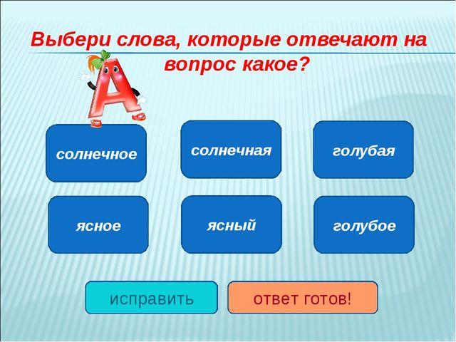 Выбери слова, которые отвечают на вопрос какое? солнечное ясное голубое ясный...