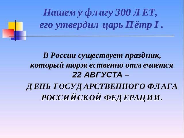 Нашему флагу 300 ЛЕТ, его утвердил царь Пётр I . В России существует праздник...