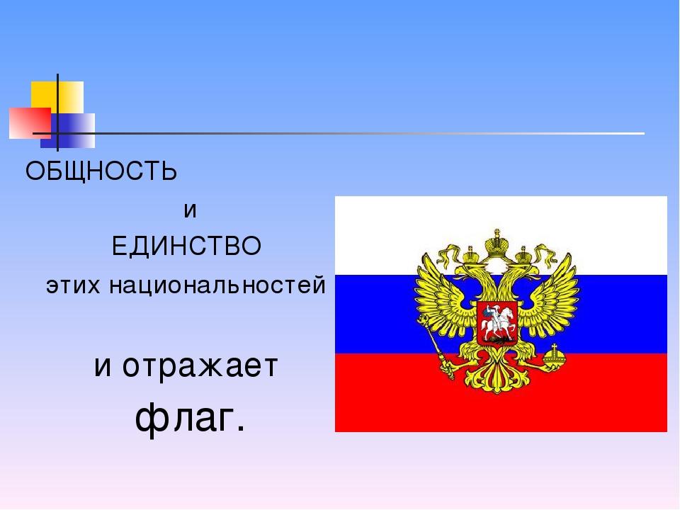 ОБЩНОСТЬ и ЕДИНСТВО этих национальностей и отражает флаг.