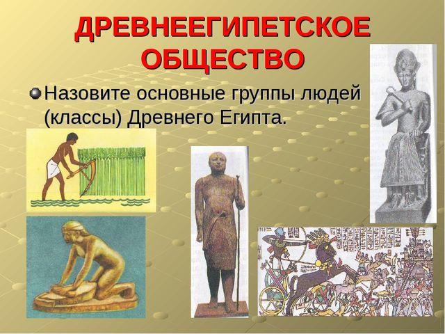 ДРЕВНЕЕГИПЕТСКОЕ ОБЩЕСТВО Назовите основные группы людей (классы) Древнего Ег...