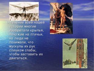 В течение всей нашей истории многие изобретали крылья, похожие на птичьи, но