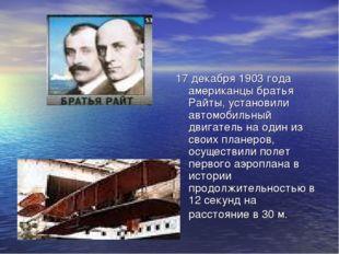 17 декабря 1903 года американцы братья Райты, установили автомобильный двигат