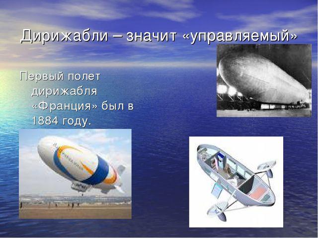 Дирижабли – значит «управляемый» Первый полет дирижабля «Франция» был в 1884...