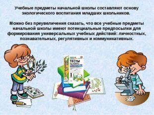 Учебные предметы начальной школы составляют основу экологического воспитания