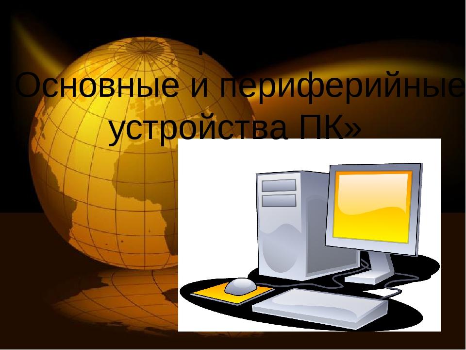 Тема: «Основные и периферийные устройства ПК»
