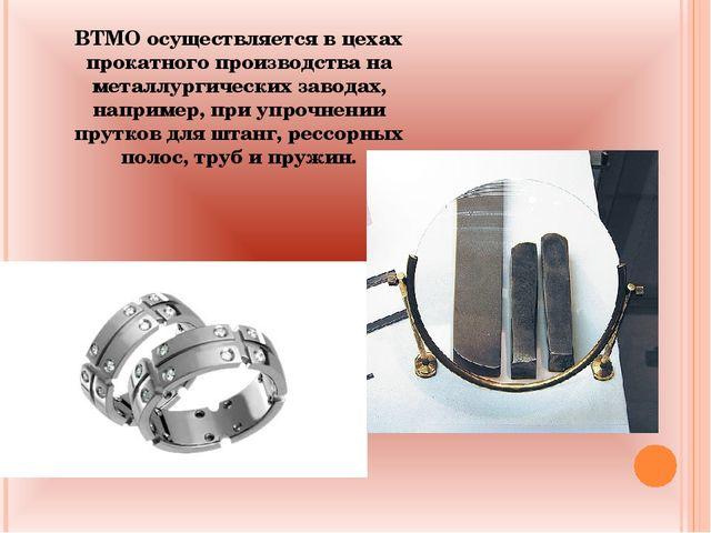 ВТМО осуществляется в цехах прокатного производства на металлургических завод...