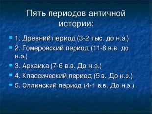 Пять периодов античной истории: 1. Древний период (3-2 тыс. до н.э.) 2. Гомер