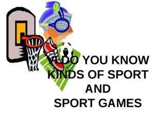 VI.DO YOU KNOW KINDS OF SPORT AND SPORT GAMES