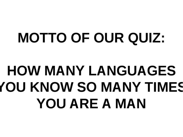 MOTTO OF OUR QUIZ: HOW MANY LANGUAGES YOU KNOW SO MANY TIMES YOU ARE A MAN