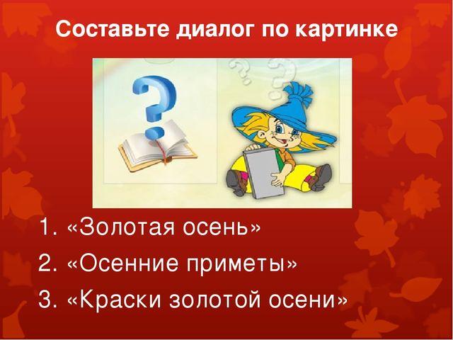 Составьте диалог по картинке 1. «Золотая осень» 2. «Осенние приметы» 3. «Крас...