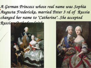 A German Princess whose real name was Sophia Augusta Fredericka, married Pete