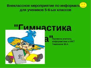 """""""Гимнастика ума"""" Внеклассное мероприятие по информатике для учеников 5-6-ых к"""