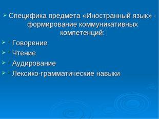 Специфика предмета «Иностранный язык» - формирование коммуникативных компете