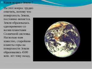 Каков возраст Земли ? На этот вопрос трудно ответить, потому что поверхность
