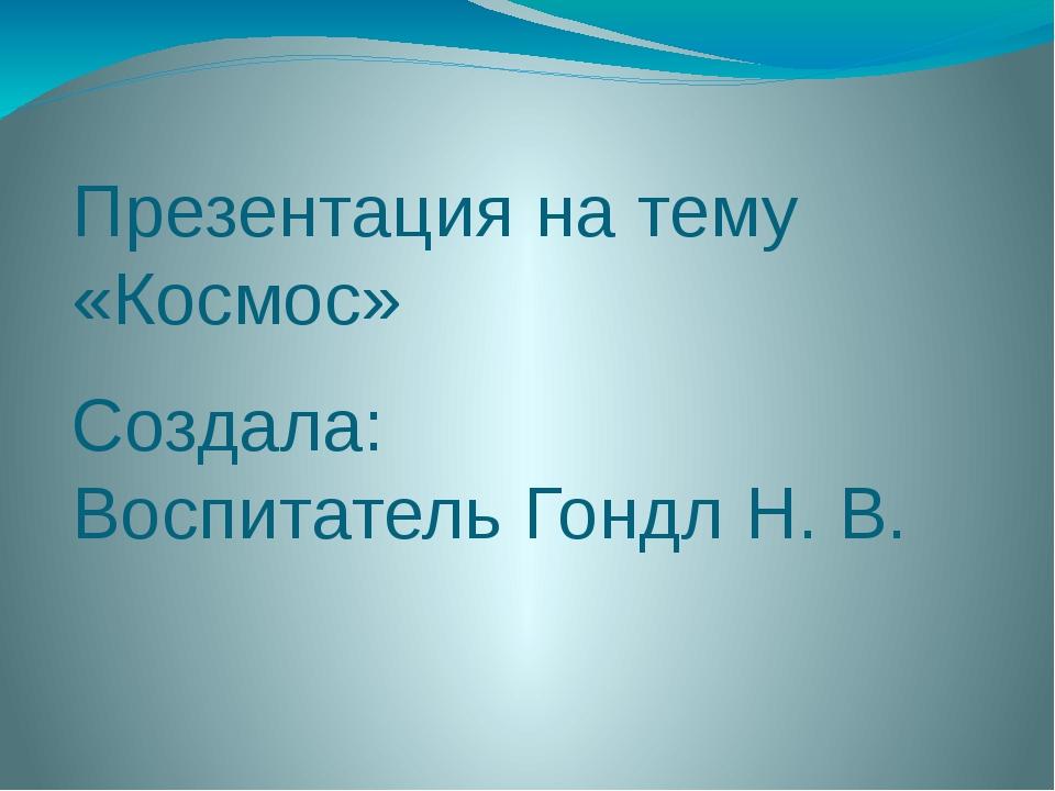 Презентация на тему «Космос» Создала: Воспитатель Гондл Н. В.