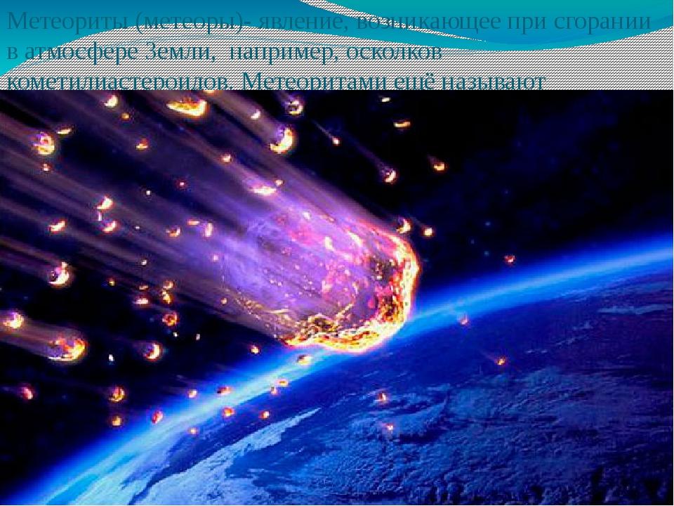 Метеориты (метеоры)- явление, возникающее при сгорании в атмосфере Земли, на...