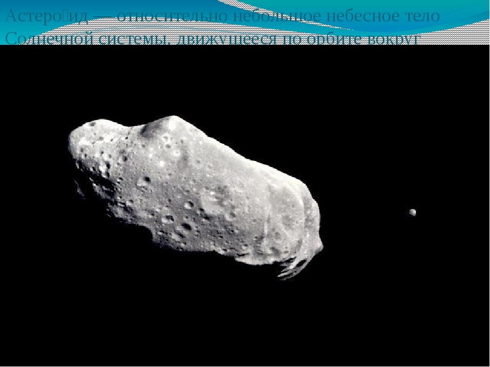 Астеро́ид — относительно небольшое небесное тело Солнечной системы,движущеес...