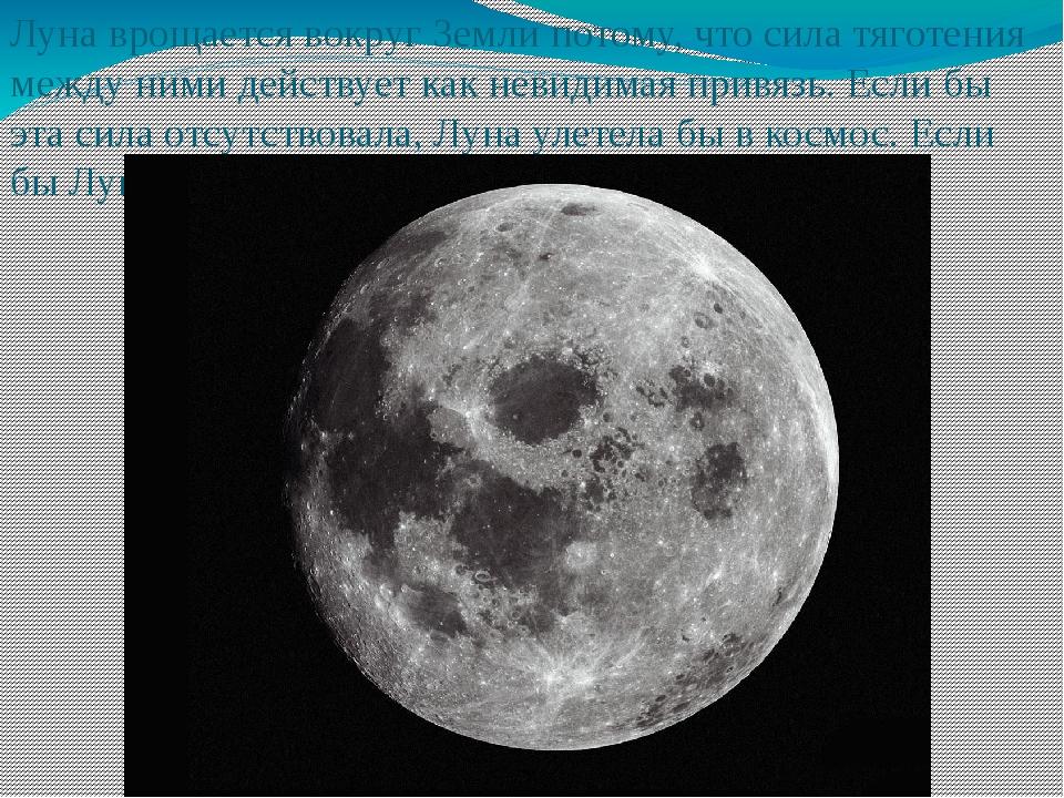 Луна врощается вокруг Земли потому, что сила тяготения между ними действует к...