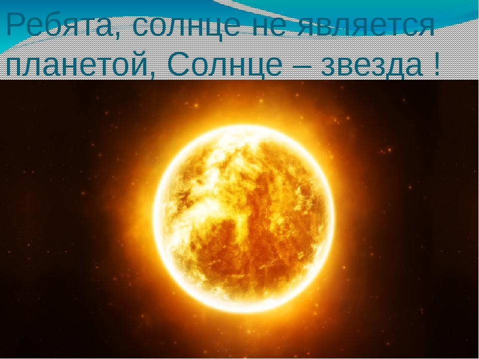 Ребята, солнце не является планетой, Солнце – звезда !
