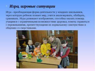 Игра, игровые ситуации Игра - преобладающая форма деятельности у младших школ