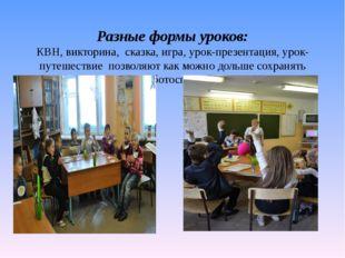 Разные формы уроков: КВН, викторина, сказка, игра, урок-презентация, урок-пу