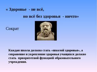 « Здоровье - не всё, но всё без здоровья - ничто» Сократ Каждая школа должна