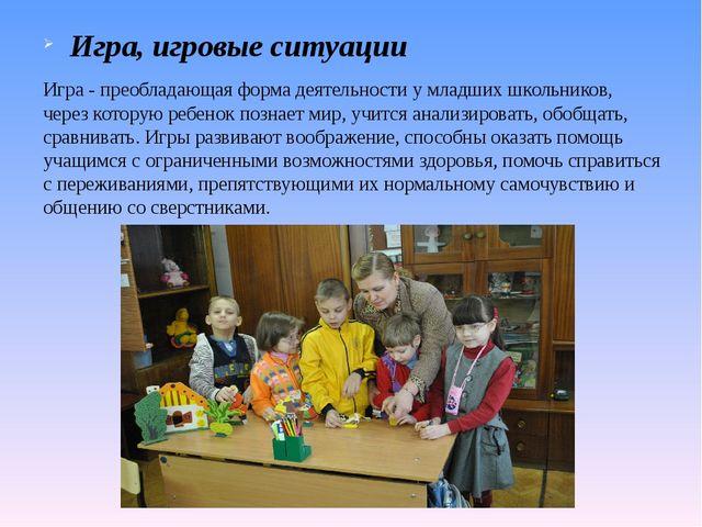 Игра, игровые ситуации Игра - преобладающая форма деятельности у младших школ...